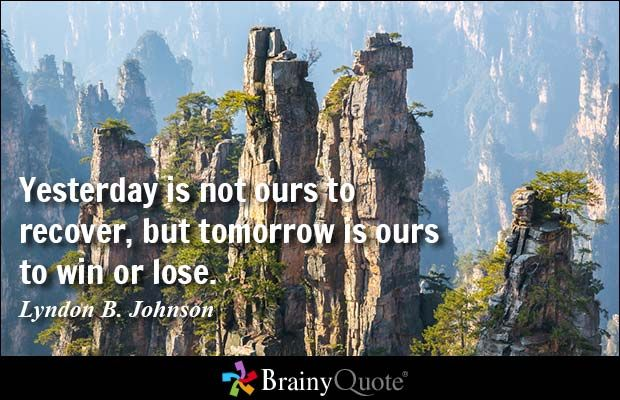 Yesterday is not ours to recover, but tomorrow is ours to win or lose. - Lyndon B. Johnson - BrainyQuote