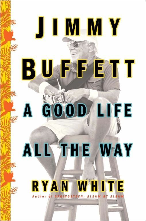 Jimmy Buffett: A Good Life All the Way Hardcover by Ryan White