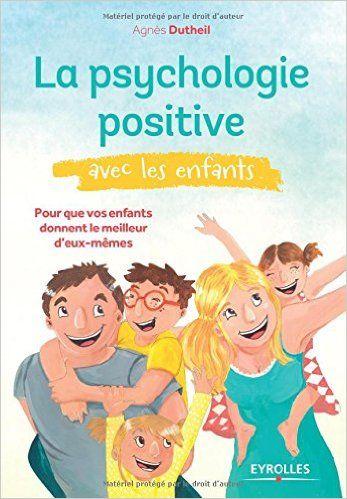 Amazon.fr - La psychologie positive avec les enfants : Pour que vos enfants donnent le meilleur d'eux-mêmes - Agnès Dutheil, Charlotte Fillonneau, Jacques Lecomte - Livres