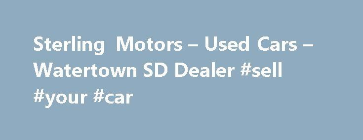 Sterling Motors – Used Cars – Watertown SD Dealer #sell #your #car http://car.remmont.com/sterling-motors-used-cars-watertown-sd-dealer-sell-your-car/  #cars used # Sterling Motors – Used Cars, Used Pickup Trucks Watertown, SD Sterling Motors 200 9th Ave SE Watertown SD 57201 605-878-2886 Watertown Used Cars, Used Pickup Trucks | Sisseton SD Used Cars, Used Pickup Trucks | Watertown Used Cars, Used Pickup Trucks Sterling Motors has been your premier SD Used Cars, Used Pickup […]The post…