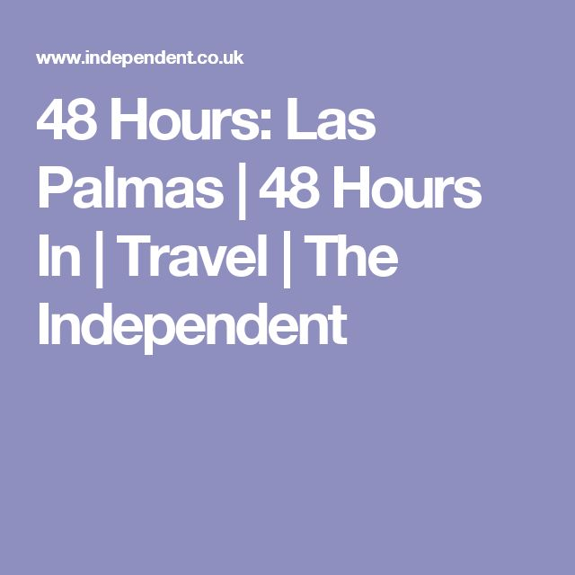 48 Hours: Las Palmas | 48 Hours In | Travel | The Independent