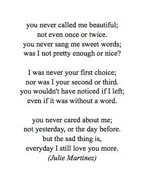 You never called me beautiful; not even once or twice. You never sad we sweet words; was I not pretty enough or what? I was never your first choice; nor was I your second or third. You wouldn't have notice if I left; even if it was without a word. You never cared about me; not yesterday, or he day before. But the sad thing is, everyday I still love you more