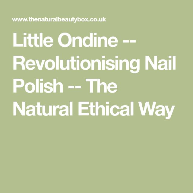 Little Ondine -- Revolutionising Nail Polish -- The Natural Ethical Way