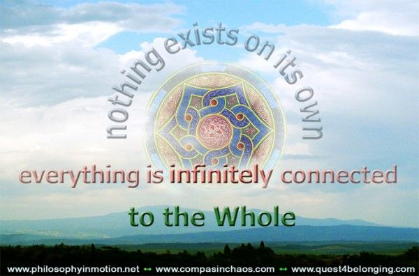 Nothing exists on its own, everything is infinitely connected  to the whole