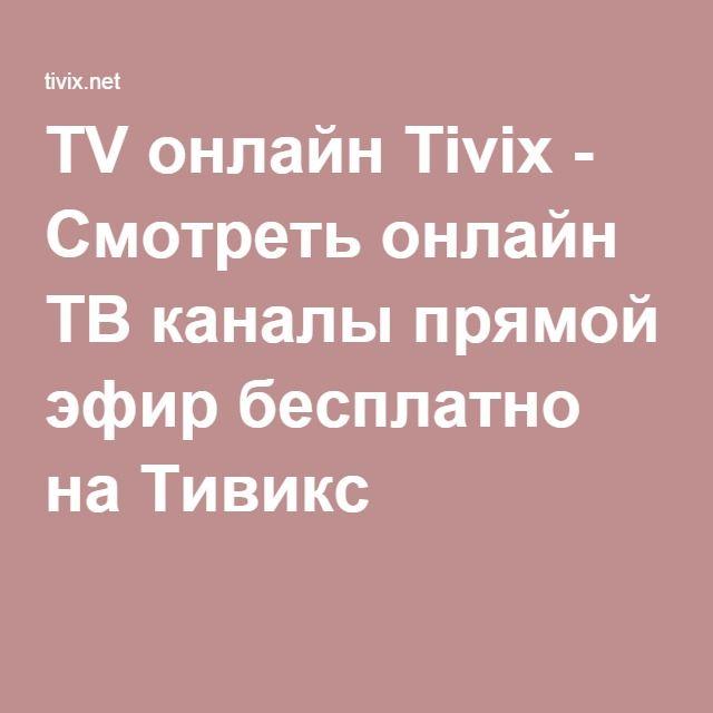 TV онлайн Tivix - Смотреть онлайн ТВ каналы прямой эфир ...