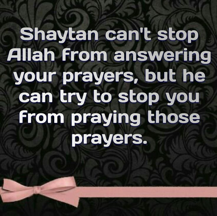 """Shaytan can't stop Allah from answering your prayers, but he can try to stop you from praying those prayers."""