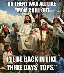 "Funny Jesus Meme Picture - So then I was all like ""mom chill out"".  I'll be back in like three days tops image"