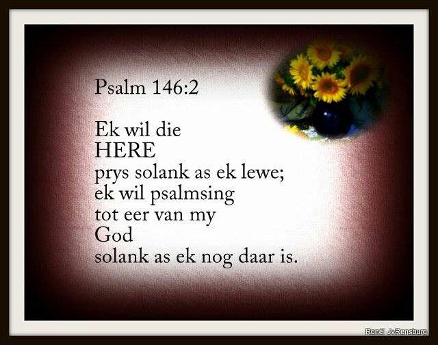 Psalm 146:2 Ek wil die Here prys solank as ek lewe; ek wil psalmsing tot eer van my God solank as ek nog daar is.