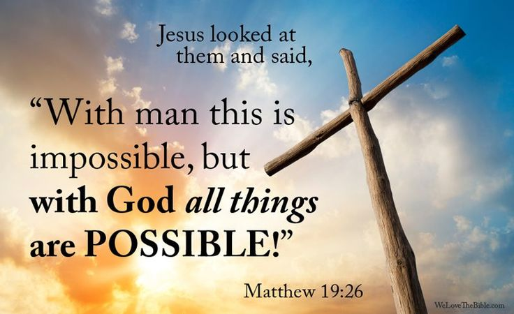 """Jesus looked at them and said, """"with man this is impossible, but with God all things are possible!"""" Matthew 19:26"""