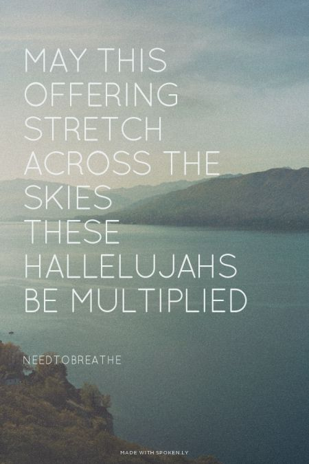 May this offering stretch across the skies These hallelujahs be multiplied - NEEDTOBREATHE