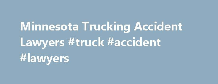 Minnesota Trucking Accident Lawyers #truck #accident #lawyers http://fiji.remmont.com/minnesota-trucking-accident-lawyers-truck-accident-lawyers/  # The Trucking Lawyers Minnesota Trucking Accident Lawyers When you are involved in a truck accident, the experience can leave you in a state of shock. Whether you are a trucker, pedestrian or other driver injured in a carrier incident, it is important that you understand your legal rights and any avenues of compensation that may be available to…