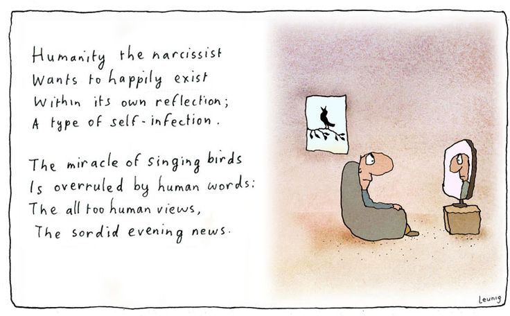 Humanity the narcissist. Wants to happily exist. Within its own reflection; A type of self-infection // The miracle of singing birds. Is overruled by human words: The all too human views, The sordid evening news. Michael Leunig