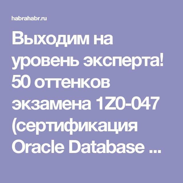 Выходим на уровень эксперта! 50 оттенков экзамена 1Z0-047 (сертификация Oracle Database SQL Certified Expert) / Хабрахабр