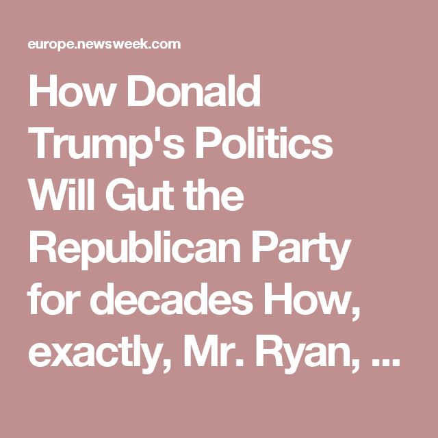 How Donald Trump's Politics Will Gut the Republican Party for decades  How, exactly, Mr. Ryan, does Donald Trump represent Republican beliefs? What about his words do you and other Republicans support? This article makes several good points. Well worth the read.