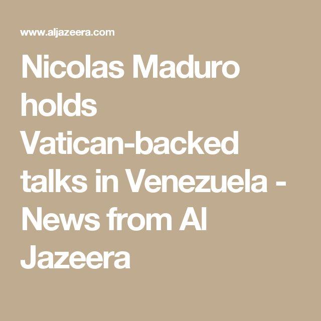 Nicolas Maduro holds Vatican-backed talks in Venezuela - News from Al Jazeera