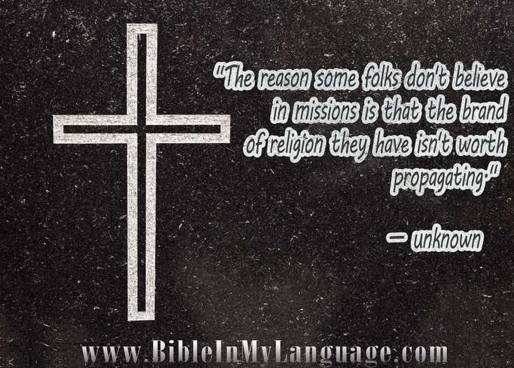 """""""The reason some folks don't believe in missions is that the brand of religion they have isn't worth propagating."""" — unknown / www.bibleinmylanguage.com"""