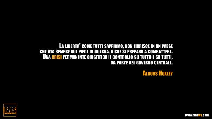 """""""La libertà come tutti sappiamo, non fiorisce in un paese che sta sempre sul piede di guerra, o che si prepara a combattere. Una crisi permanente giustifica il controllo su tutto e su tutti, da parte del governo centrale."""" Aldous Huxley"""