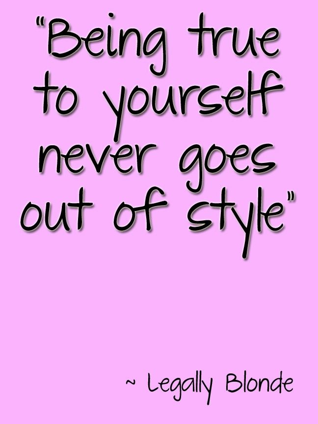 Legally Blonde Quote Being true to yourself never goes out of style.