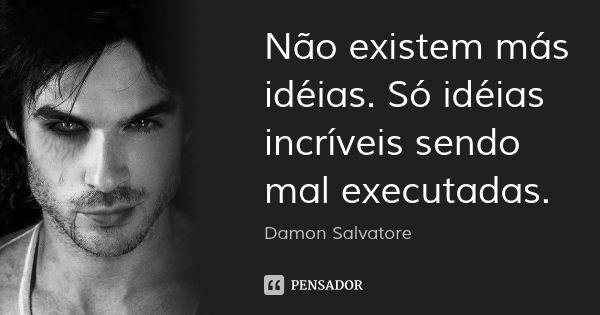 Não existem más idéias. Só idéias incríveis sendo mal executadas. — Damon Salvatore