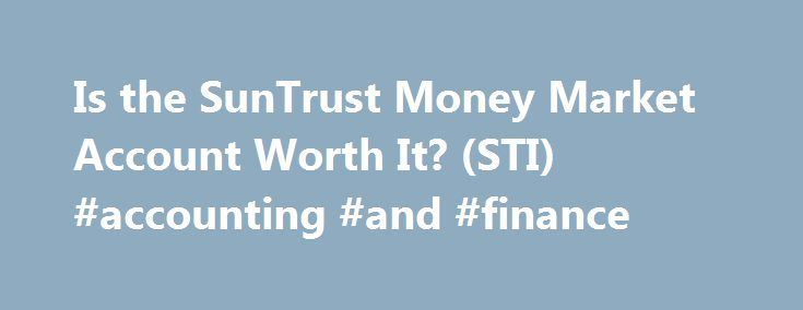 Is the SunTrust Money Market Account Worth It? (STI) #accounting #and #finance http://finances.nef2.com/is-the-suntrust-money-market-account-worth-it-sti-accounting-and-finance/  #suntrust personal finance # Is the SunTrust Money Market Account Worth It? (STI) A money market account is a type of savings account in which the bank invests your funds in a series of short-term, highly liquid and very safe financial instruments, such as U.S. Treasury bills (T-bills), municipal notes and…