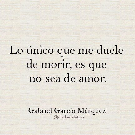 "Morir de amor. Garcia Marquez  ""The only thing that hurts me about dying, is that is not for love."""