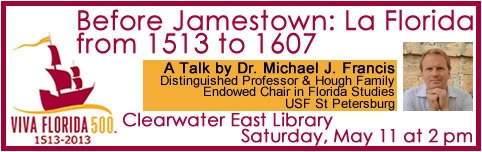 "May 11, 2013: Don't Miss This! Distinguished Professor and Hough Family Endowed Chair in Florida Studies at the University of South Florida St. Petersburg Dr. J. Michael Francis will speak at the Clearwater East Library today, May 11 @ 2 pm on ""Viva Florida 500: Before Jamestown."" No registration needed."