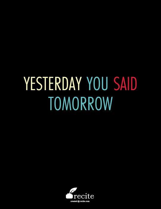 Yesterday you said tomorrow  www.filipacanelas.com - Quote From Recite.com #RECITE #QUOTE