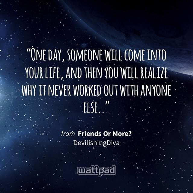 """""""One day, someone will come into your life, and then you will realize why it never worked out with anyone else.."""" - from Friends Or More? (on Wattpad) https://www.wattpad.com/145739489?utm_source=ios&utm_medium=pinterest&utm_content=share_quote&wp_page=quote&wp_uname=Ari0919&wp_originator=%2BrWf8RpycKgLY0H0e2Bn4CeUjGtA4YpI2bY40iLTowKDCsD%2Bm%2BhyRthXWQYwcrxnH1nsn5xg2ZQs8b9OvDYcA%2BrNdk7395Tp6GkoATyfXBu5ka9HlIdHDTfOjW3oRhtB #quote #wattpad"""