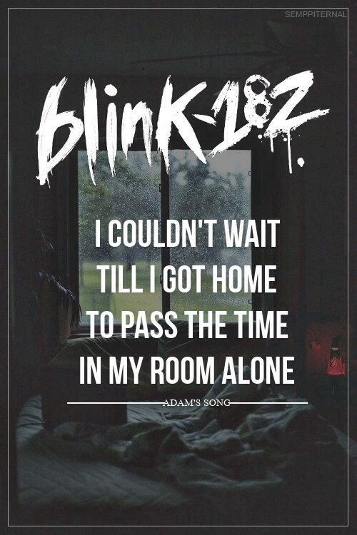 Blink-182  -  I couldn't wait till I got home to pass the time in my room alone.