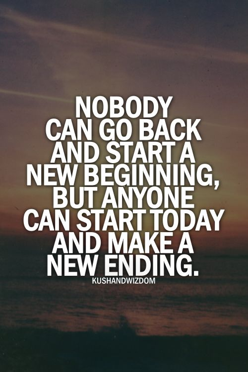 Nobody can go back and start a new beginning, but anyone can start today and make a new ending