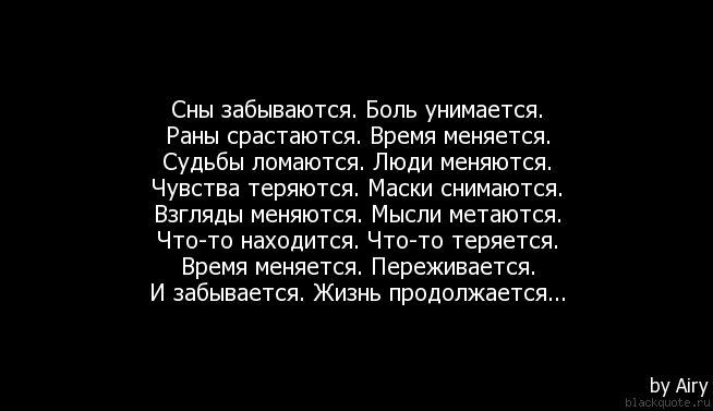 Сны забываются. Боль унимается. Раны срастаются. Время меняется. Судьбы ломаются. Люди меняются. Чувства теряются. Маски снимаются. Взгляды ...