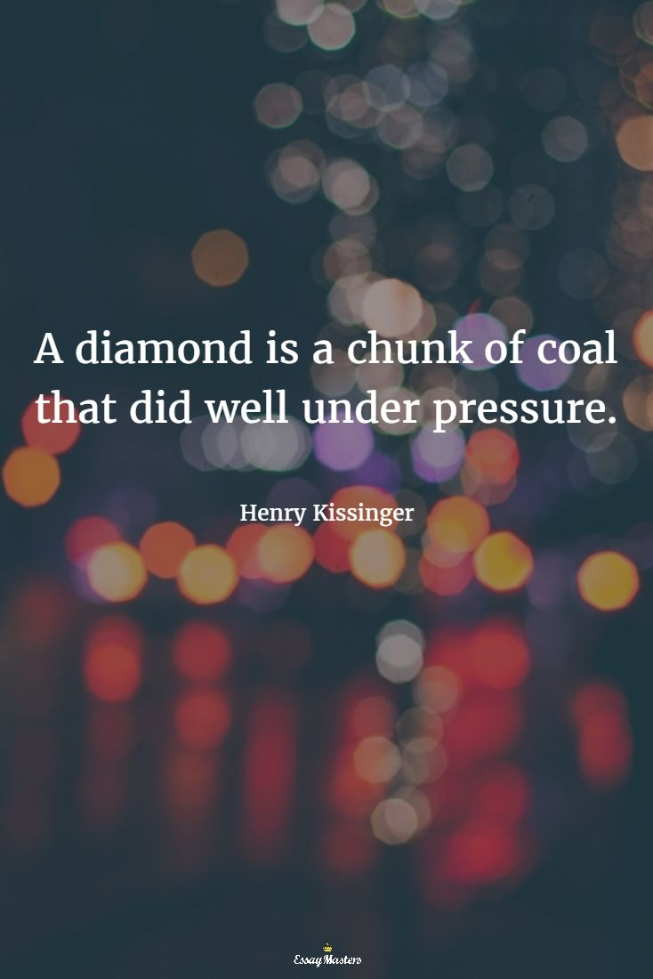 A diamond is a chunk of coal that did well under pressure. Henry Kissinger