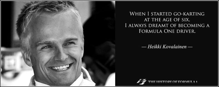 When I started go-karting at the age of six, I always dreamt of becoming a Formula One driver. Heikki Kovalainen