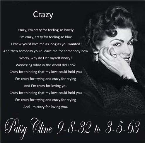 I love Patsy Cline. The words to Crazy really says it all right now...