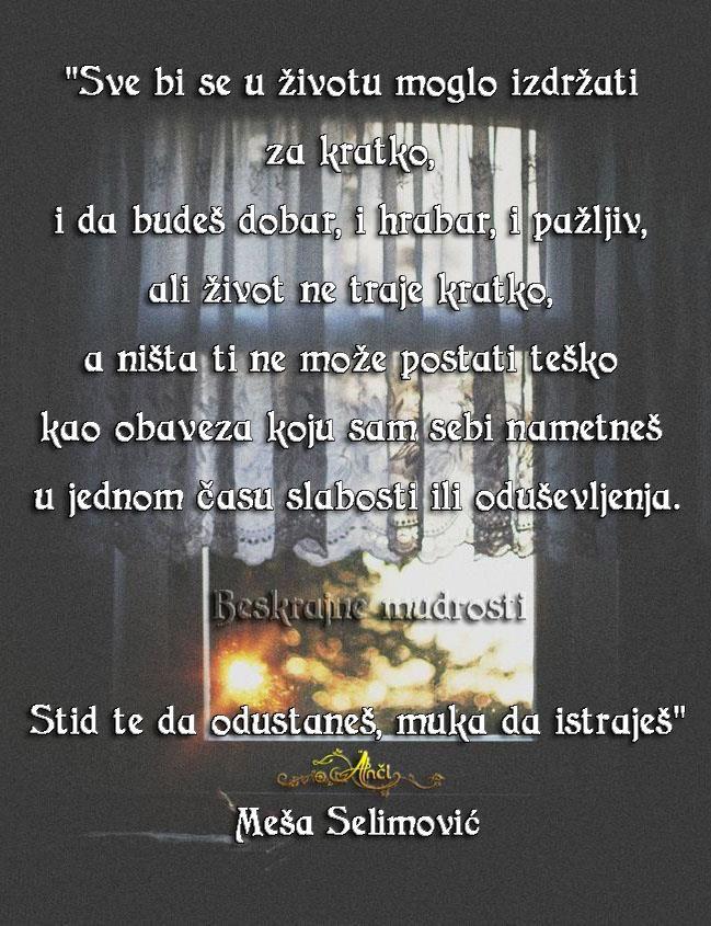 """""""Sve bi se u životu moglo izdržati za kratko,  i da budeš dobar, i hrabar, i pažljiv,  ali život ne traje kratko,  a ništa ti ne može postati teško kao obaveza  koju sam sebi nametneš u jednom času slabosti  ili oduševljenja.  Stid te da odustaneš, muka da istraješ."""" Meša Selimović Pratite me na fejsbuk stranici i tviteru: Phttps://www.facebook.com/beskrajnemudrosti tviteru:https://twitter.com/BesMudrAnci"""