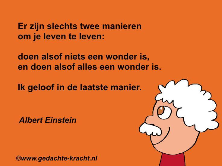Er zijn slechts twee manieren om je leven te leven: doen alsof niets een wonder is, en doen alsof alles een wonder is. Ik geloof in de laatste manier.  Albert Einstein
