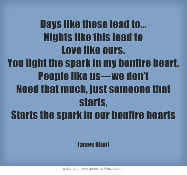 Days like these lead to... Nights like this lead to Love like ours. You light the spark in my bonfire heart. People like us—we don't Need that much, just someone that starts, Starts the spark in our bonfire hearts