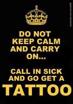 Keep calm and don't carry on.... call in sick and go get a #tattoo!