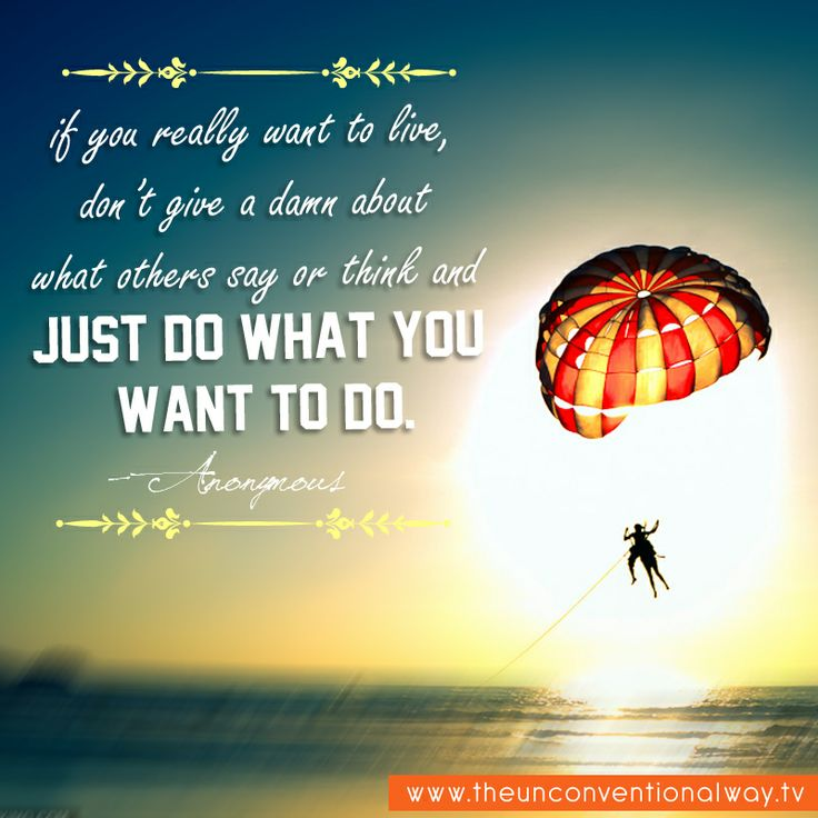 """""""If you really want to live, don't give a damn about others say or think and just do what you want to do.."""" - Anonymous"""