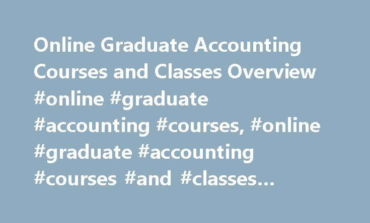 Online Graduate Accounting Courses and Classes Overview #online #graduate #accounting #courses, #online #graduate #accounting #courses #and #classes #overview http://florida.nef2.com/online-graduate-accounting-courses-and-classes-overview-online-graduate-accounting-courses-online-graduate-accounting-courses-and-classes-overview/  # Online Graduate Accounting Courses and Classes Overview Online Courses in Graduate Accounting The course overviews below describe the curriculum of commonly…