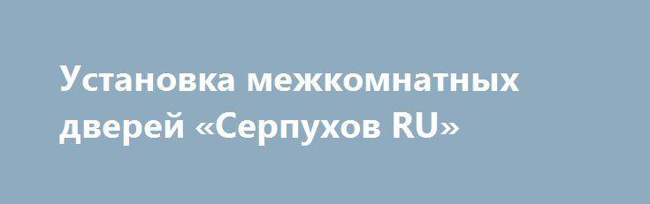 Установка межкомнатных дверей «Серпухов RU» http://www.pogruzimvse.ru/doska85/?adv_id=1687 Качественно и совсем не дорого выполню сборку и установку межкомнатных дверей. В установку двери входит, врезка замка, облицовка наличником с двух сторон, установка добра, качества, гарантии, сроки. Стоимость установки межкомнатной двери 1700 рублей.