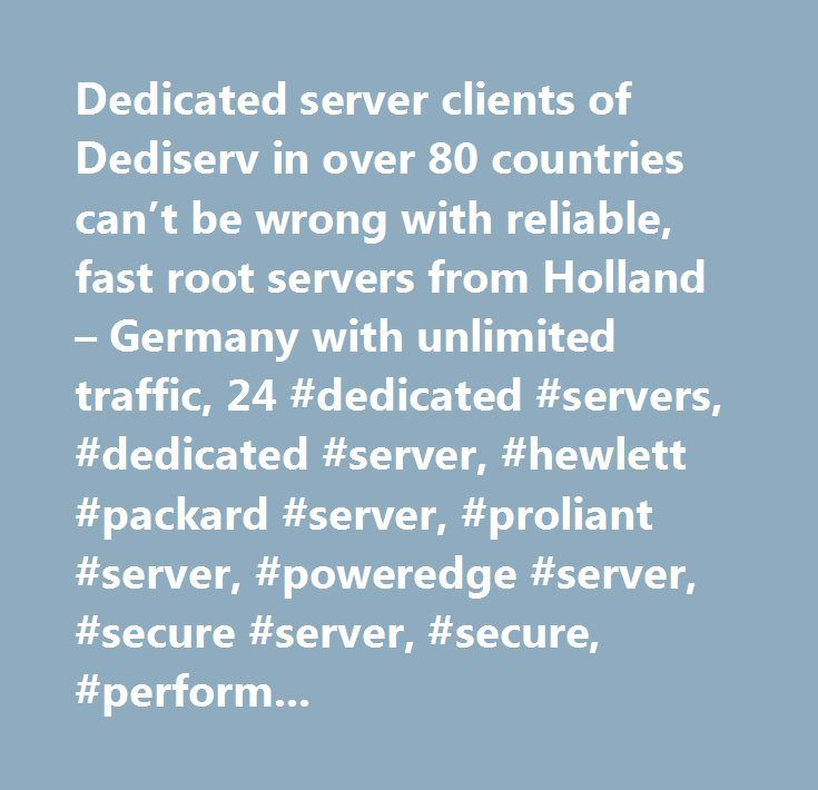Dedicated server clients of Dediserv in over 80 countries can't be wrong with reliable, fast root servers from Holland – Germany with unlimited traffic, 24 #dedicated #servers, #dedicated #server, #hewlett #packard #server, #proliant #server, #poweredge #server, #secure #server, #secure, #performance, #dedicated, #kvm, #kvm/ip, #linux #dedicated #server, #windows #dedicated #server, #linux #free #setup, #unmetered, #unmetered #bandwidth, #unlimited #bandwidth, #100 #mbps, #dedicated…