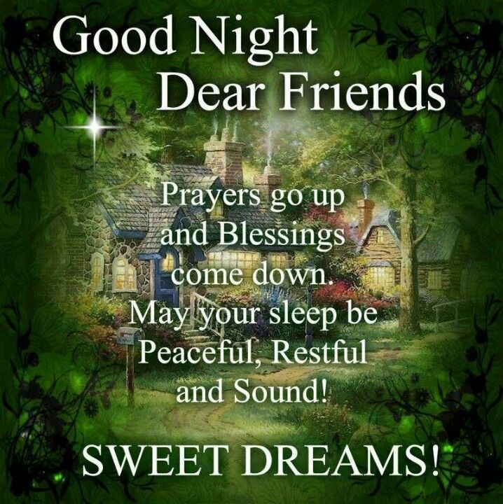 Good night Dear Friends... Prayers go up and blessings come down. May your sleep be peaceful, restful and sound. Sweet Dreams!