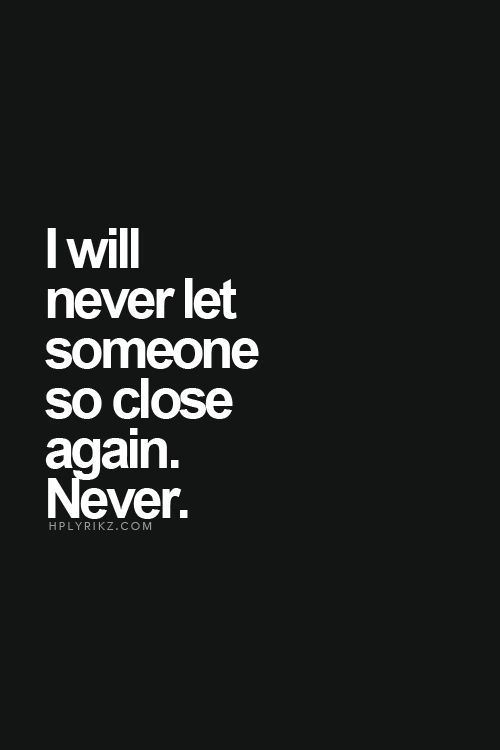 I will never let someone so close again, Never.