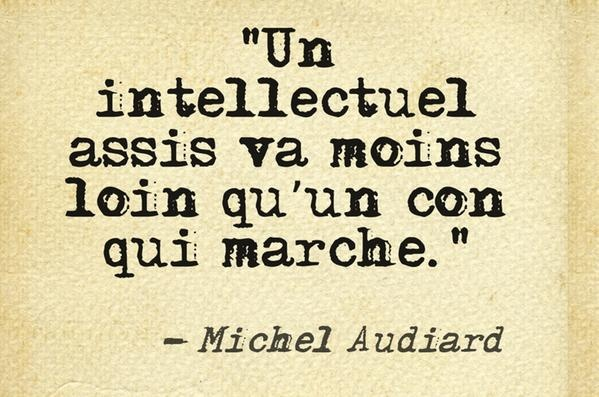 Un intellectuel assis va moins loin qu'un con qui marche. - Michel Audiard