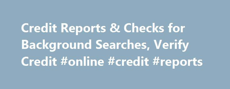 Credit Reports & Checks for Background Searches, Verify Credit #online #credit #reports http://credit-loan.nef2.com/credit-reports-checks-for-background-searches-verify-credit-online-credit-reports/  #credit search # Services for Background Checks, Pre Employment Employment Screening, Investigations and Due Diligence Investigations Credit Reports, Nationwide Credit Bureaus Did you know. FCRA requires the best possible source be utilized when conducting a pre-employment background check. on…