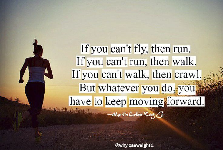 If you can't fly, then run. If you can't run, then walk. If you can't walk, then crawl. BUT whatever you do, you have to keep moving.