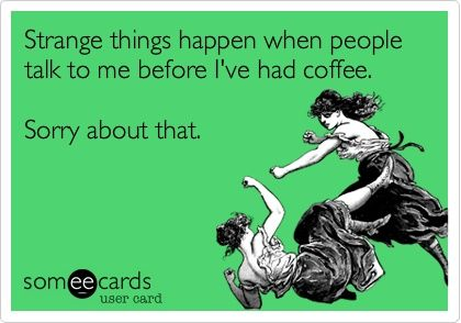 Strange Things Happen When People Talk To Me Before I've Had Coffee: Coffee 3, Changing Coffee, Laughs Giggel, Quotes Laughs Wtfs, Koffe Koffe, People Talk, Diet Coke, Coffee Hol, Risks Funny Stuff