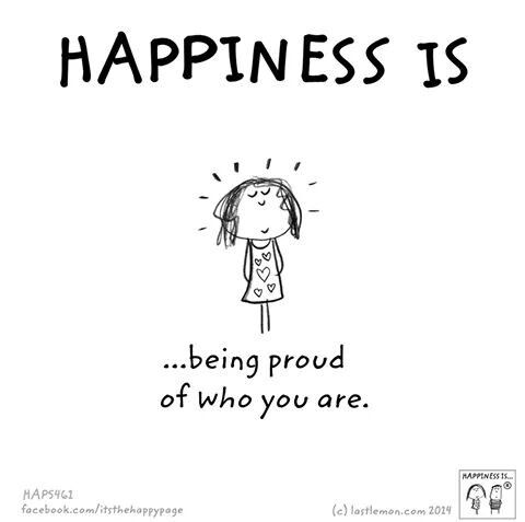 Happiness is being proud of who you are.