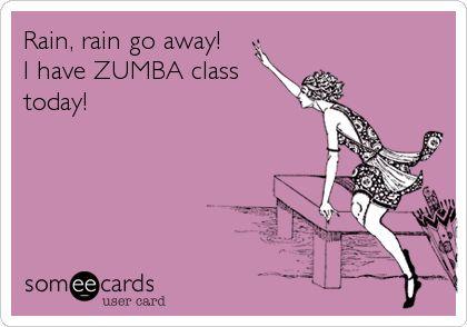 Rain, rain go away! I have ZUMBA class today!